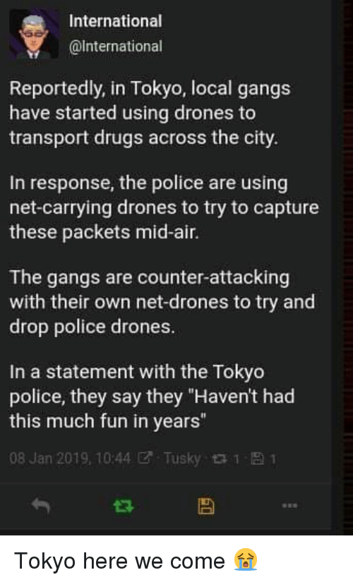 """gangs: International  @lnternational  Reportedly, in Tokyo, local gangs  have started using drones to  transport drugs across the city  In response, the police are using  net-carrying drones to try to capture  these packets mid-air.  The gangs are counter-attacking  with their own net-drones to try and  drop police drones  In a statement with the Tokyo  police, they say they """"Haven't had  this much fun in years""""  08 Jan 2019, 10:44ぜ. Tusky 1 Tokyo here we come 😭"""