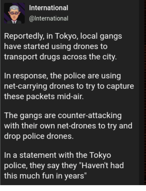 "gangs: International  @lnternational  Reportedly, in Tokyo, local gangs  have started using drones to  transport drugs across the city  In response, the police are using  net-carrying drones to try to capture  these  packets mid-air.  The gangs are counter-attacking  with their own net-drones to try and  drop police drones.  In a statement with the Tokyo  police, they say they ""Haven't had  this much fun in years"