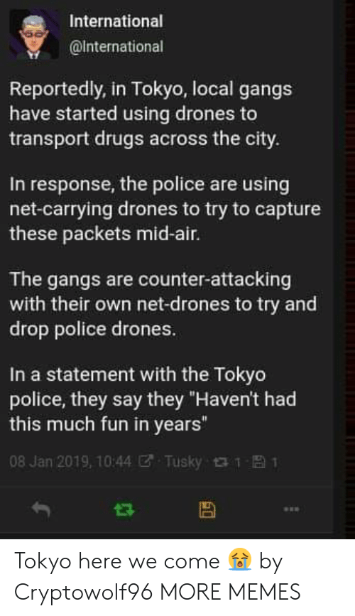 """gangs: International  @lnternational  Reportedly, in Tokyo, local gangs  have started using drones to  transport drugs across the city  In response, the police are using  net-carrying drones to try to capture  these packets mid-air.  The gangs are counter-attacking  with their own net-drones to try and  drop police drones  In a statement with the Tokyo  police, they say they """"Haven't had  this much fun in years""""  08 Jan 2019, 10:44ぜ. Tusky 1 Tokyo here we come 😭 by Cryptowolf96 MORE MEMES"""