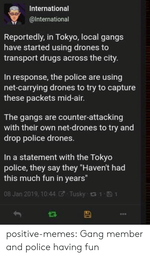 "gangs: International  @lnternational  Reportedly, in Tokyo, local gangs  have started using drones to  transport drugs across the city.  In response, the police are using  net-carrying drones to try to capture  these packets mid-air.  The gangs are counter-attacking  with their own net-drones to try and  drop police drones.  In a statement with the Tokyo  police, they say they ""Haven't had  this much fun in years""  08 Jan 2019, 10:44团. Tusky t t- 1 positive-memes: Gang member and police having fun"