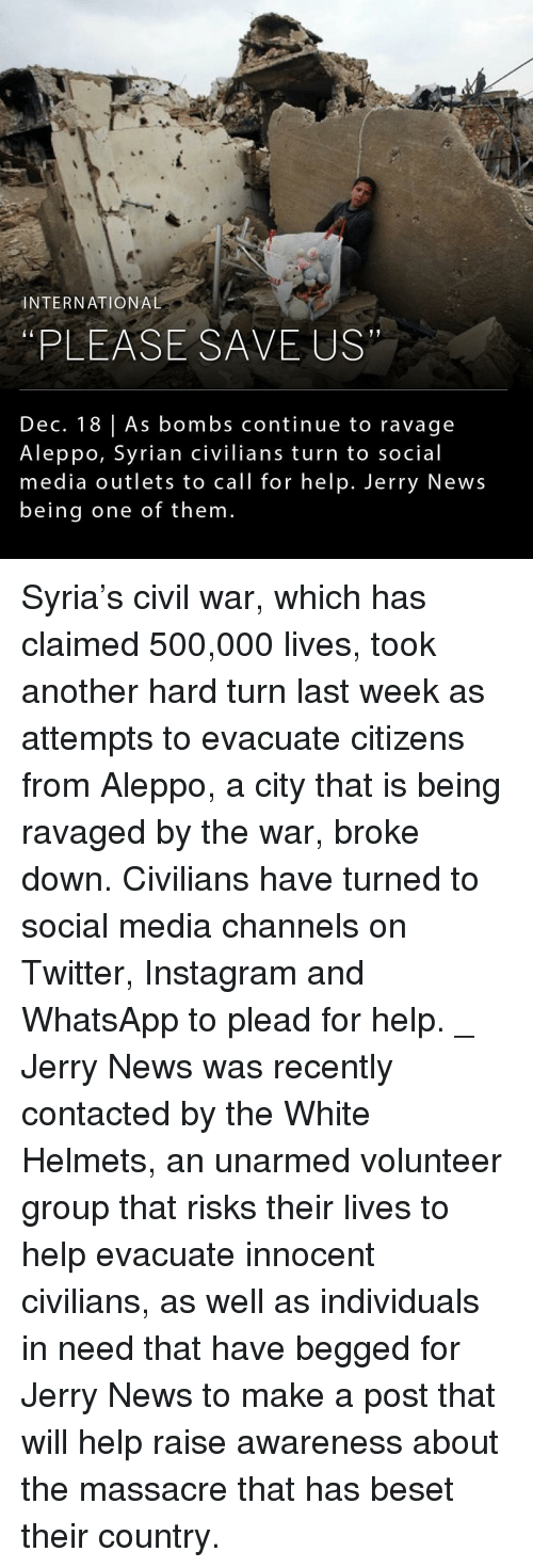Massacreing: INTERNATIONAL  PLEASE SAVE US  Dec. 18 As bombs continue to ravage  A leppo, Syrian civilians turn to social  media outlets to call for help. Jerry News  being one of them. Syria's civil war, which has claimed 500,000 lives, took another hard turn last week as attempts to evacuate citizens from Aleppo, a city that is being ravaged by the war, broke down. Civilians have turned to social media channels on Twitter, Instagram and WhatsApp to plead for help. _ Jerry News was recently contacted by the White Helmets, an unarmed volunteer group that risks their lives to help evacuate innocent civilians, as well as individuals in need that have begged for Jerry News to make a post that will help raise awareness about the massacre that has beset their country.