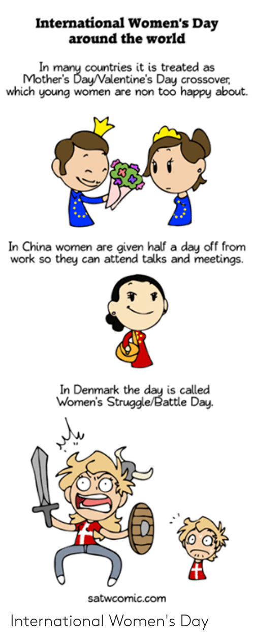 womens day: International Women's Day  around the world  In many countries it is treated as  Mother's Day/Valentine's Day crossover,  which young women are non too happy about.  In China women are given half a day off from  work so they can attend talks and meetings.  In Denmark the day is called  Women's Struggle/Battle Day.  satwcomic.com International Women's Day
