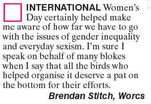 womens day: INTERNATIONAL Women's  Day certainly helped make  me aware of how far we have to go  with the issues of gender inequality  and everyday sexism. I'm sure I  speak on behalf of many blokes  when I say that all the birds who  helped organise it deserve a pat on  the bottom for their efforts.  Brendan Stitch, Worcs