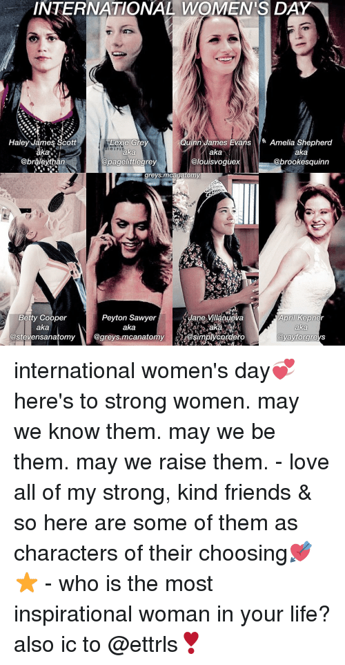 peyton sawyer: INTERNATIONAL WOMEN'S DAY  Quinn James Evans  Amelia Shepherd  Haley James Scott  exie Grey  aka  aka  aka  @louis voguex  @pagelittegrey  @brookesquinn  an  a o  greys.mcanatomy  Betty Cooper  Peyton Sawyer  Jane Villanueva  April Kepner  aka  aka  aka  @stevensanatomy  @greys.mcanatomy  Oyayforgreys  CO international women's day💞 here's to strong women. may we know them. may we be them. may we raise them. - love all of my strong, kind friends & so here are some of them as characters of their choosing💘⭐️ - who is the most inspirational woman in your life? also ic to @ettrls❣️