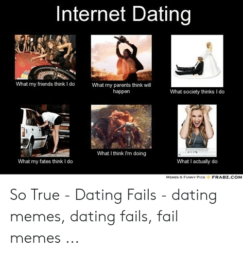 Funny Dating Memes: Internet Dating  What my friends think I do  What my parents think will  happen  What society thinks I  do  What I think Im doing  What I actually do  What my fates think I do  MDİS & FUNNY Pics  FRABZ.COM So True - Dating Fails - dating memes, dating fails, fail memes ...