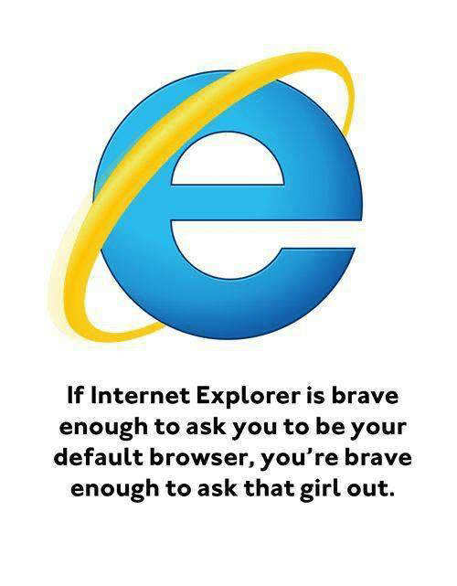 Braves: Internet Explorer is brave  enough to ask you to be your  default browser, you're brave  enough to ask that girl out.