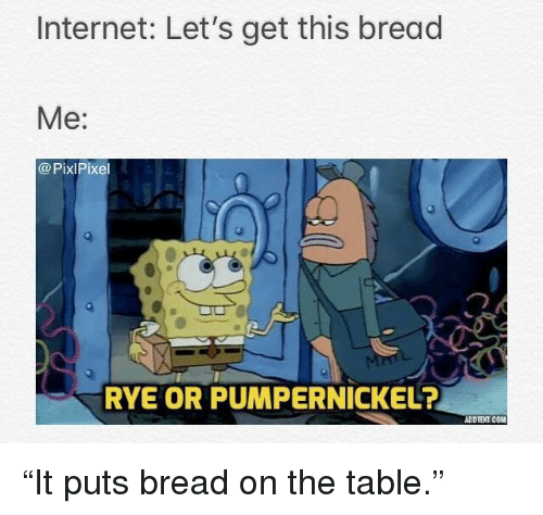 """rye: Internet: Let's get this bread  Me:  @PixlPixel  RYE OR PUMPERNICKEL?  ADDTEXT.COM """"It puts bread on the table."""""""