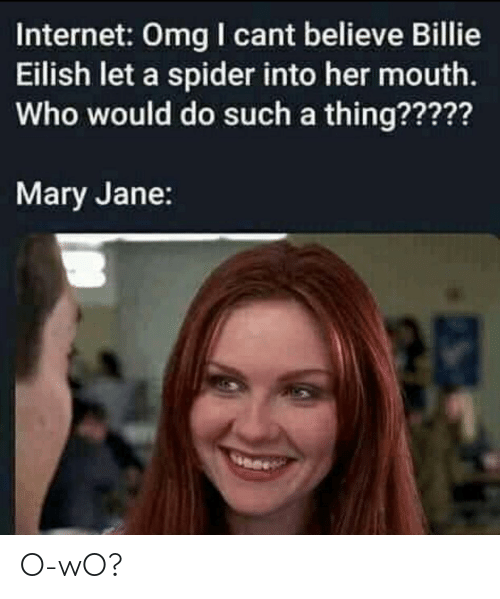 Mary Jane: Internet: Omg I cant believe Billie  Eilish let a spider into her mouth.  Who would do such a thing?????  Mary Jane: O-wO?