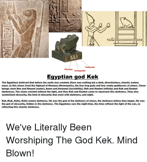 God Kek: Internet  Person Computer  Egyptian god Kek  The Egyptians believed that before the earth was created, there was nothing but a dark, directionless, chaotic watery  mass. In this chaos lived the Ogdoad of Khmunu (Hermopolis) the four fro  gods and four snake goddesses of chaos. These  beings were Nun and Naunet (water). Amen and Amaunet (invisibil  Heh and Hauhet (infinity) and Kek and Kauket  darkness). The chaos existed without the light, and thus Kek and Kauket came to represent this darkness. They also  symbolised obscurity, the kind of obscurity that went with darkness, and night  Kek (Kuk Keku, Keki) means darkness. He was the god of the darkness of chaos, the darkness before time began. He was  the god of obscurity, hidden in the darkness. The Egyptians saw the night-time, the time without the light of the sun, as  reflecting this chaotic darkness.