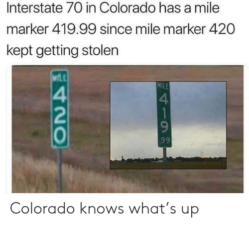 Colorado: Interstate 70 in Colorado has a mile  marker 419.99 since mile marker 420  kept getting stolen  MLE  MILE  4  1  99  420 Colorado knows what's up