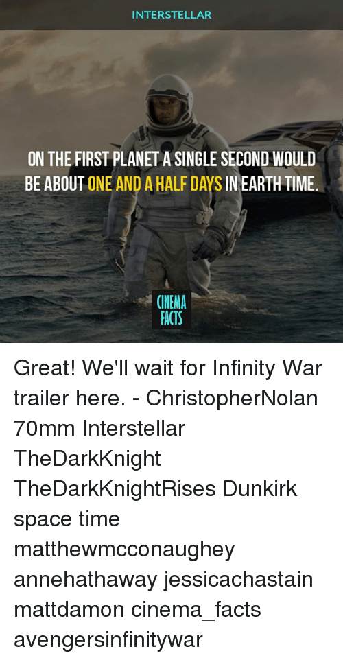 Facts, Interstellar, and Memes: INTERSTELLAR  ON THE FIRST PLANET A SINGLE SECOND WOULD  BE ABOUT ONE AND A HALF DAYS IN EARTH TIME.  CINEMA  FACTS Great! We'll wait for Infinity War trailer here. - ChristopherNolan 70mm Interstellar TheDarkKnight TheDarkKnightRises Dunkirk space time matthewmcconaughey annehathaway jessicachastain mattdamon cinema_facts avengersinfinitywar