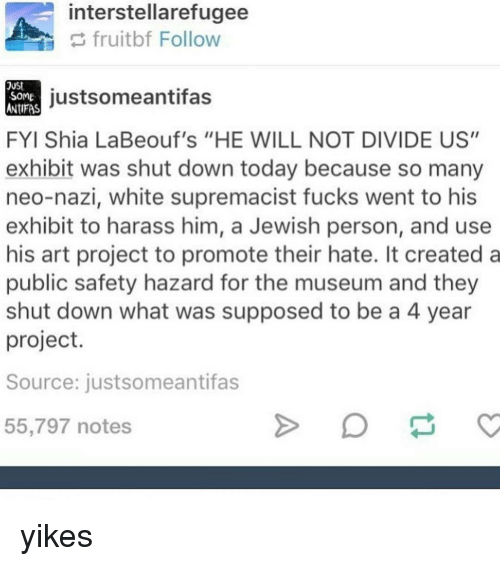 "Neo Nazi: interstellarefugee  fruit bf Follow  just some antifa  SOME  ANTIFAS  FYI Shia LaBeouf's ""HE WILL NOT DIVIDE US""  exhibit was shut down today because so many  neo-nazi, white supremacist fucks went to his  exhibit to harass him, a Jewish person, and use  his art project to promote their hate. It created a  public safety hazard for the museum and they  shut down what was supposed to be a 4 year  project.  Source: justsomeantifas  55,797 notes yikes"