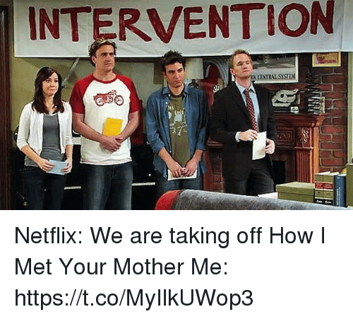 Memes, Netflix, and How I Met Your Mother: INTERVENTION Netflix: We are taking off How I Met Your Mother  Me: https://t.co/MyIlkUWop3