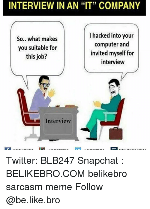 "Be Like, Job Interview, and Meme: INTERVIEW IN AN ""IT"" COMPANY  I hacked into your  So.. what makes  computer and  you suitable for  invited myself for  this job?  interview  L Interview Twitter: BLB247 Snapchat : BELIKEBRO.COM belikebro sarcasm meme Follow @be.like.bro"