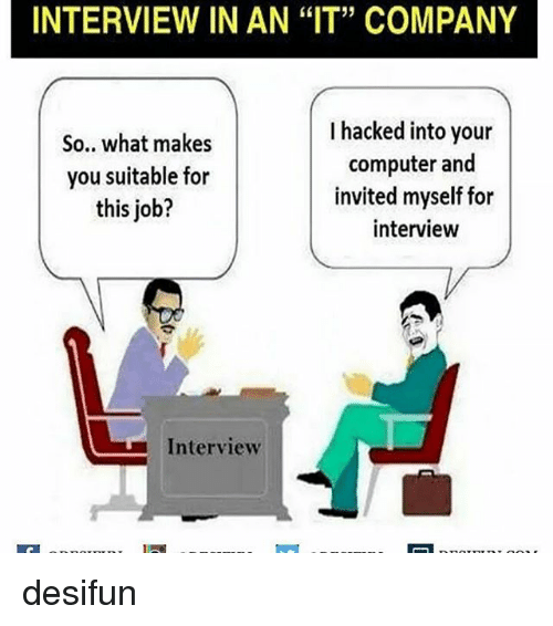 "Job Interview, Memes, and Computer: INTERVIEW IN AN ""IT"" COMPANY  I hacked into your  So.. what makes  computer and  you suitable for  invited myself for  this job?  interview  L Interview desifun"