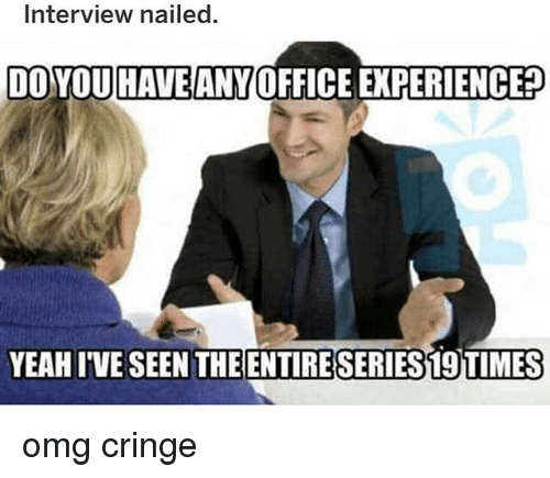 Memes, Omg, and Yeah: Interview nailed.  DOYOUHAVEANY OFFICE EXPERIENCE?  YEAH IVE SEEN THEEN  SERIESI9TIMES omg cringe