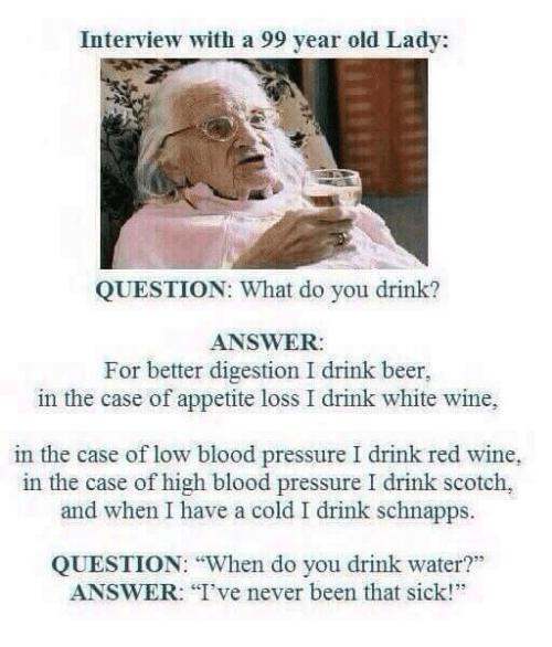 """Having A Cold: Interview with a 99 year old Lady:  QUESTION: What do you drink?  ANSWER:  For better digestion I drink beer,  in the case of appetite loss I drink white wine,  in the case of low blood pressure I drink red wine,  in the case of high blood pressure I drink scotch,  and when I have a cold I drink schnapps.  QUESTION: """"When do you drink water?""""  ANSWER: I've never been that sick!"""""""