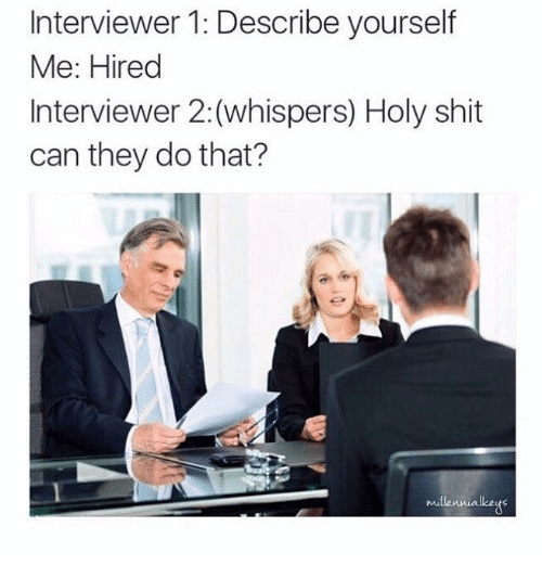 Dank, 🤖, and Describe Yourself: Interviewer 1: Describe yourself  Me: Hired  Interviewer 2:(whispers) Holy shit  can they do that?  Millennia lkeus