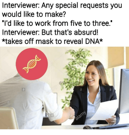 """Work, Absurd, and Mask: Interviewer: Any special requests you  would like to make?  """"I'd like to work from five to three.""""  Interviewer: But that's absurd!  *takes off mask to reveal DNA*"""