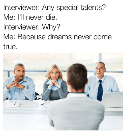 Memes, True, and Dreams: Interviewer: Any special talents?  Me: I'll never die.  Interviewer: Why?  Me: Because dreams never come  true.