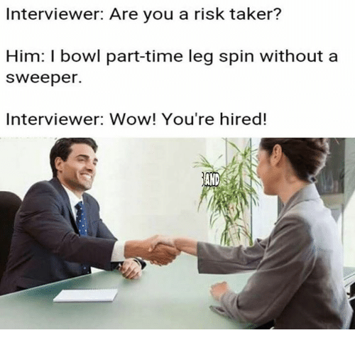 Wow, Time, and Bowl: Interviewer: Are you a risk taker?  Him: I bowl part-time leg spin without a  Sweeper.  Interviewer: Wow! You're hired!  AND