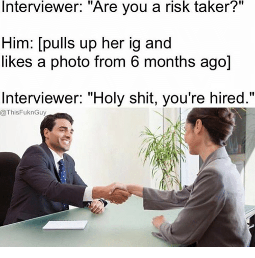 """Memes, Shit, and 🤖: Interviewer. """"Are you a risk taker?  Him: [pulls up her ig and  likes a photo from 6 months ago]  Interviewer: """"Holy shit, you're hired.""""  @ThisFuknGuy"""