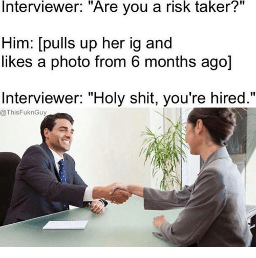 """Shit, Her, and Photos: Interviewer. Are you a risk taker?  Him: [pulls up her ig and  likes a photo from 6 months ago]  Interviewer: """"Holy shit, you're hired.""""  @ThisFuknGuy"""