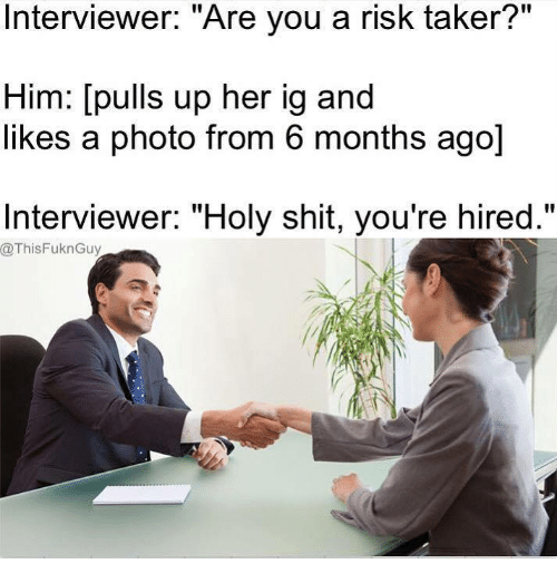 "Dank, Ups, and 🤖: Interviewer: Are you a risk taker?  Him: [pulls up her ig and  likes a photo from 6 months ago]  Interviewer: ""Holy shit, you're hired.""  @ThisFuknGuy"