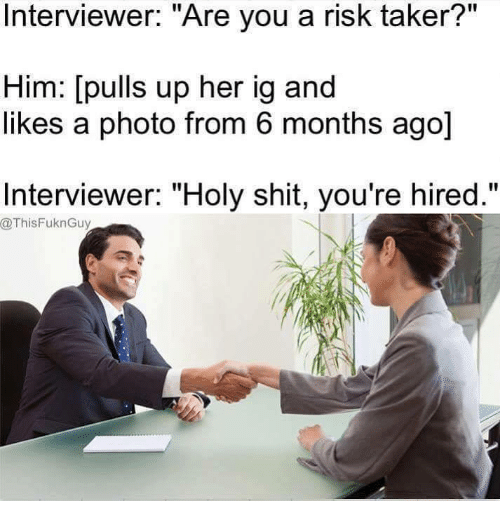 "Memes, Ups, and 🤖: Interviewer: ""Are you a risk taker?""  Him: [pulls up her ig and  likes a photo from 6 months ago]  Interviewer: ""Holy shit, you're hired.""  @ThisFuknGuy"