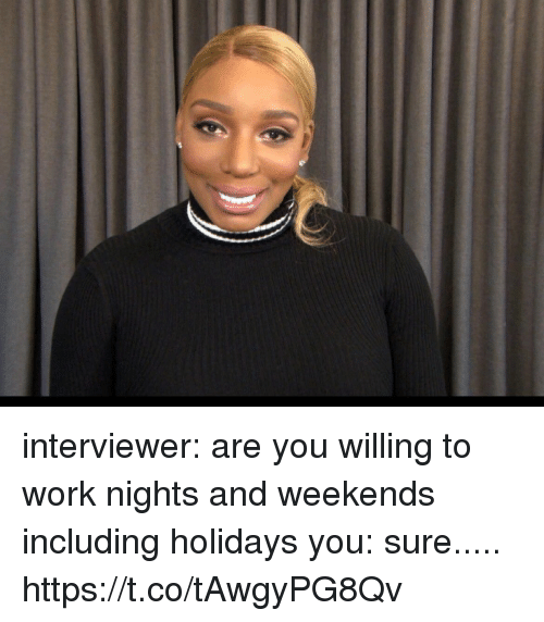 Funny, Work, and Working: interviewer: are you willing to work nights and weekends including holidays   you: sure..... https://t.co/tAwgyPG8Qv