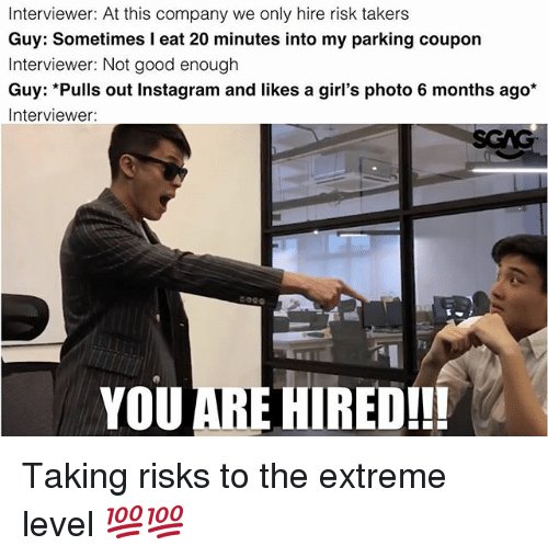 Girls, Instagram, and Memes: Interviewer: At this company we only hire risk takers  Guy: Sometimes I eat 20 minutes into my parking coupon  Interviewer: Not good enough  Ils out Instagram an  d likes a girl's photo 6 montih  Interviewer:  Cク90  YOU ARE HIRED!!! Taking risks to the extreme level 💯💯
