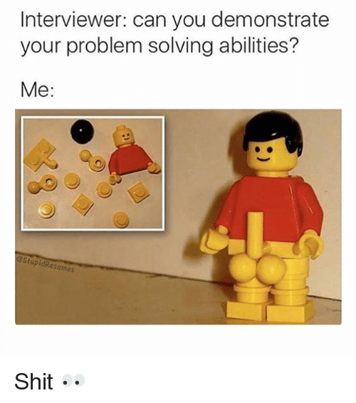 Memes, Shit, and 🤖: Interviewer: can you demonstrate  your problem solving abilities?  Me:  StupidResumes Shit 👀