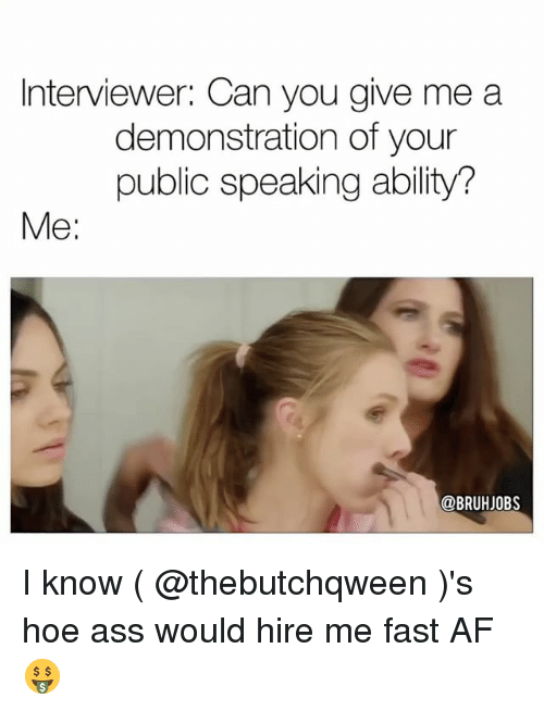 Af, Ass, and Hoe: Interviewer: Can you give me a  demonstration of your  public speaking ability?  Me  @BRUHJOBS I know ( @thebutchqween )'s hoe ass would hire me fast AF 🤑