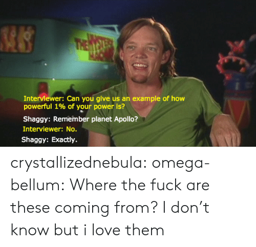 Omega: Interviewer: Can you give us an example of how  powerful 1% of your power is?  Shaggy: Remember planet Apollo?  Interviewer: No.  Shaggy: Exactly. crystallizednebula:  omega-bellum:  Where the fuck are these coming from?  I don't know but i love them
