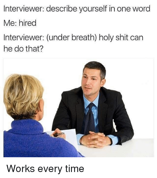 Shit, Time, and Word: Interviewer: describe yourself in one word  Me: hired  Interviewer: (under breath) holy shit can  he do that? Works every time