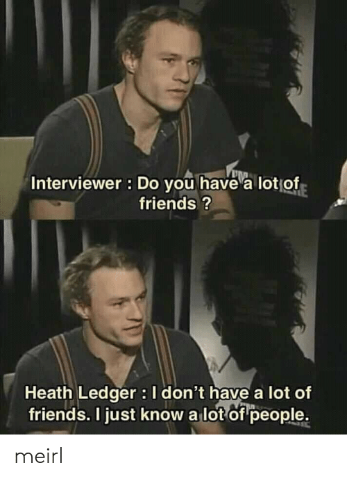 Heath: Interviewer : Do you have a lotof  friends?  Heath Ledger I don't have a lot of  friends. I just know a lot of people. meirl