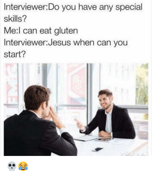 Dank, Jesus, and Gluten: Interviewer.Do you have any special  skills?  Me:l can eat gluten  Interviewer:Jesus when can you  start?  sg 💀😂