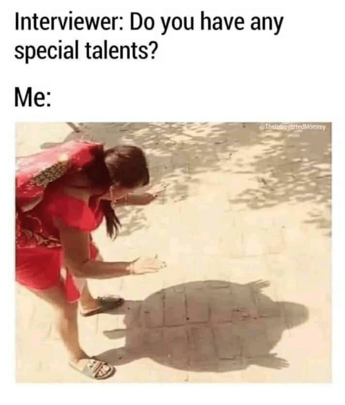 Interviewer: Interviewer: Do you have any  special talents?  Me:  @ThointioyertedMommy