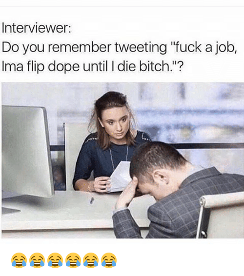 """doping: Interviewer:  Do you remember tweeting """"fuck a job,  Ima flip dope until I die bitch.""""? 😂😂😂😂😂😂"""