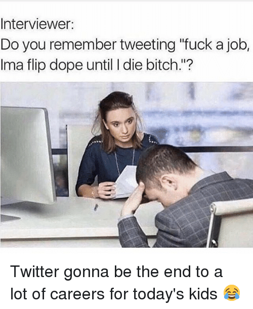 "Bitch, Dope, and Memes: Interviewer:  Do you remember tweeting ""fuck a job,  Ima flip dope until I die bitch.""? Twitter gonna be the end to a lot of careers for today's kids 😂"