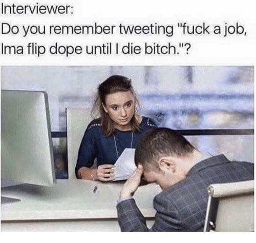 """Bitch, Dope, and Fuck: Interviewer:  Do you remember tweeting """"fuck a job,  lma flip dope until die bitch."""""""
