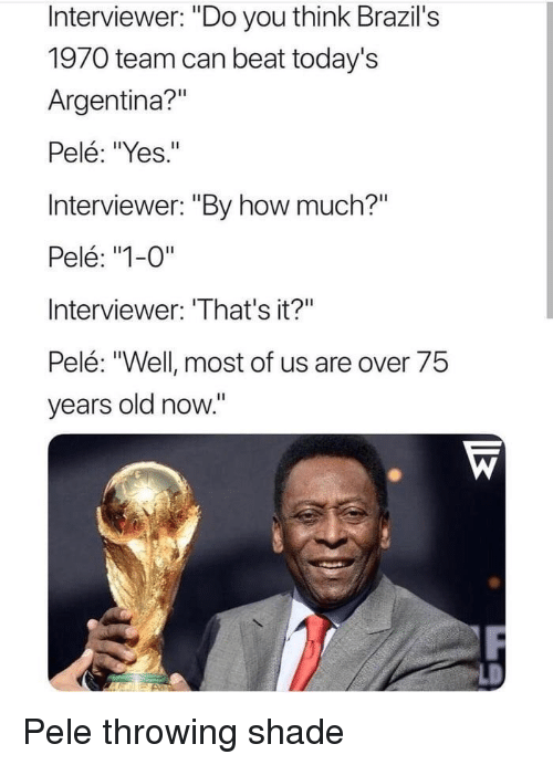 """Throwing shade: Interviewer: """"Do you think Brazil's  1970 team can beat today's  Argentina?""""  Pelé: """"Yes.""""  Interviewer: """"By how much?""""  Pelé: """"1-0""""  Interviewer: 'That's it?""""  Pelé: """"Well most of us are over 75  years old now."""" Pele throwing shade"""