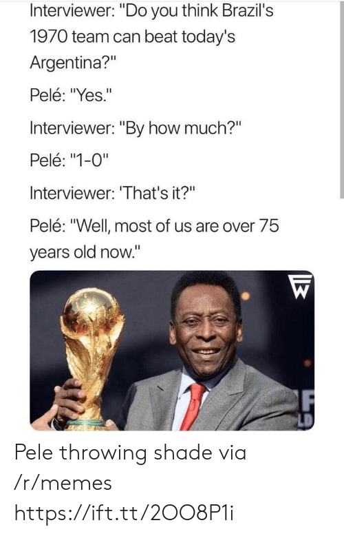"""Throwing shade: Interviewer: """"Do you think Brazil's  1970 team can beat today's  Argentina?""""  Pelé: """"Yes.""""  Interviewer: """"By how much?""""  Pelé: """"1-0""""  Interviewer: 'That's it?""""  Pelé: """"Well most of us are over 75  years old now."""" Pele throwing shade via /r/memes https://ift.tt/2OO8P1i"""