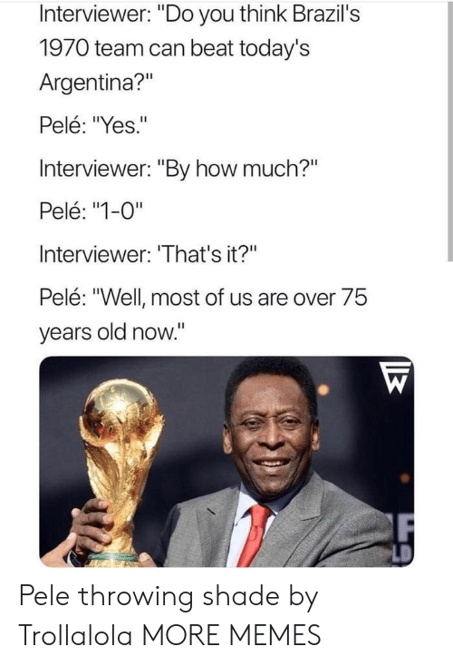"""Throwing shade: Interviewer: """"Do you think Brazil's  1970 team can beat today's  Argentina?""""  Pelé: """"Yes.""""  Interviewer: """"By how much?""""  Pelé: """"1-0""""  Interviewer: 'That's it?""""  Pelé: """"Well most of us are over 75  years old now."""" Pele throwing shade by Trollalola MORE MEMES"""