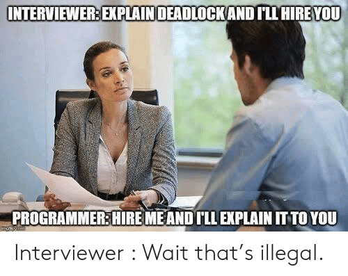 Interviewer: INTERVIEWER: EXPLAINDEADLOCKAND ILL HIRE YOU  PROGRAMMER:HIRE MEAND ILL EXPLAIN IT TO YOU Interviewer : Wait that's illegal.