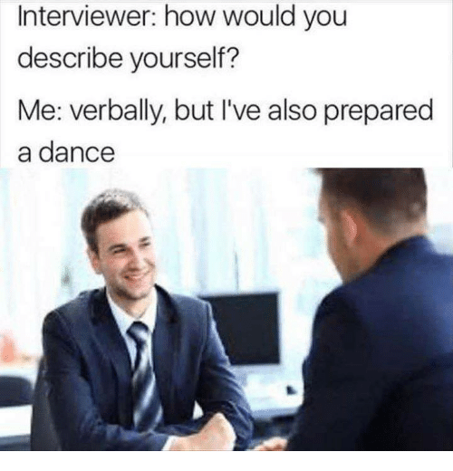 Memes, Dance, and 🤖: Interviewer: how would you  describe yourself?  Me: verbally, but I've also prepared  a dance