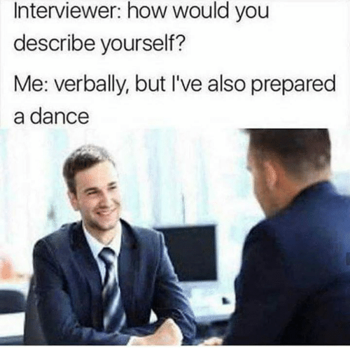 Dance, How, and You: Interviewer: how would you  describe yourself?  Me: verbally, but I've also prepared  a dance