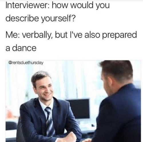 Interviewer: Interviewer: how would you  describe yourself?  Me: verbally, but I've also prepared  a dance  @rentsduethursday