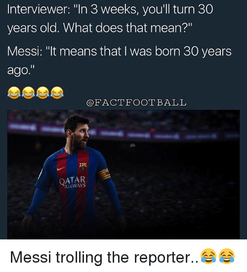 "Football, Memes, and Trolling: Interviewer: ""In 3 weeks, you'll turn 30  years old. What does that mean?""  Messi: ""It means that I was born 30 years  ago.""  FACT FOOTBALL  AIRWAYS Messi trolling the reporter..😂😂"