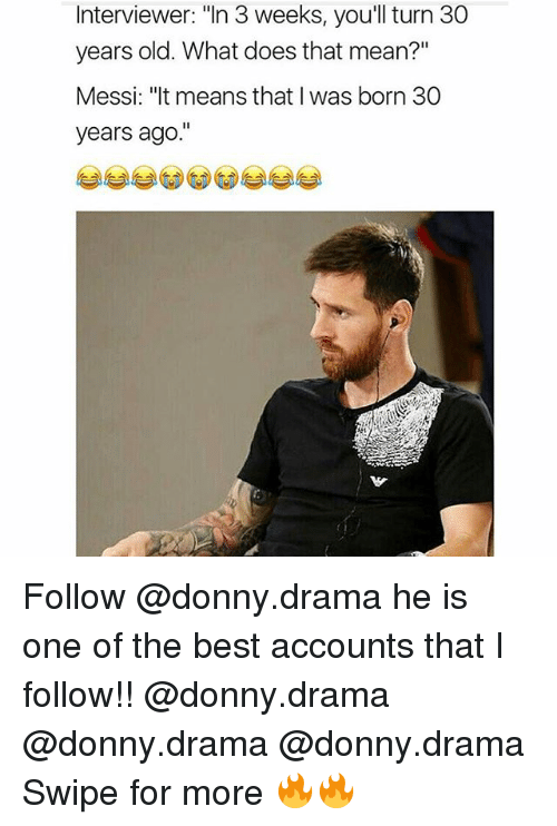 "Thats Mean: Interviewer: ""In 3 weeks, you'll turn 30  years old. What does that mean?""  Messi: ""It means that I was born 30  years ago Follow @donny.drama he is one of the best accounts that I follow!! @donny.drama @donny.drama @donny.drama Swipe for more 🔥🔥"